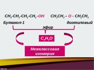 СН3СН2 – О - СН2СН3 Бутанол-1 диэтиловый эфир СН3-СН2-СН2-СН2 -ОН С4Н9О Межкл