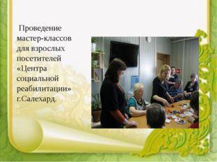 Проведение мастер-классов для взрослых посетителей «Центра социальной реабил