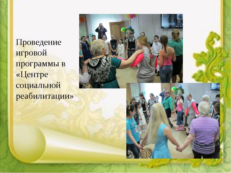 Проведение игровой программы в «Центре социальной реабилитации»