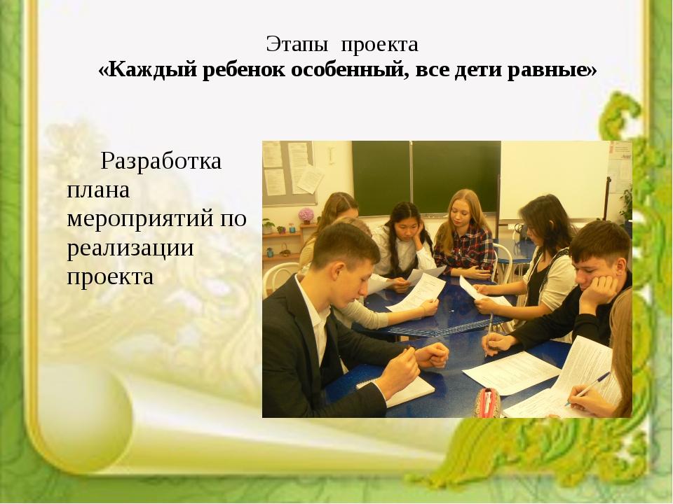Этапы проекта «Каждый ребенок особенный, все дети равные» Разработка плана...