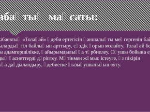 Сабақтың мақсаты: Ә.Тәжібаевтың «Толағай» әдеби ертегісін қаншалықты меңгерге