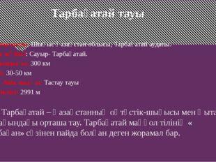 Тарбағатай тауы Орналасуы: Шығыс Қазақстан облысы, Тарбағатай ауданы. Тау жү