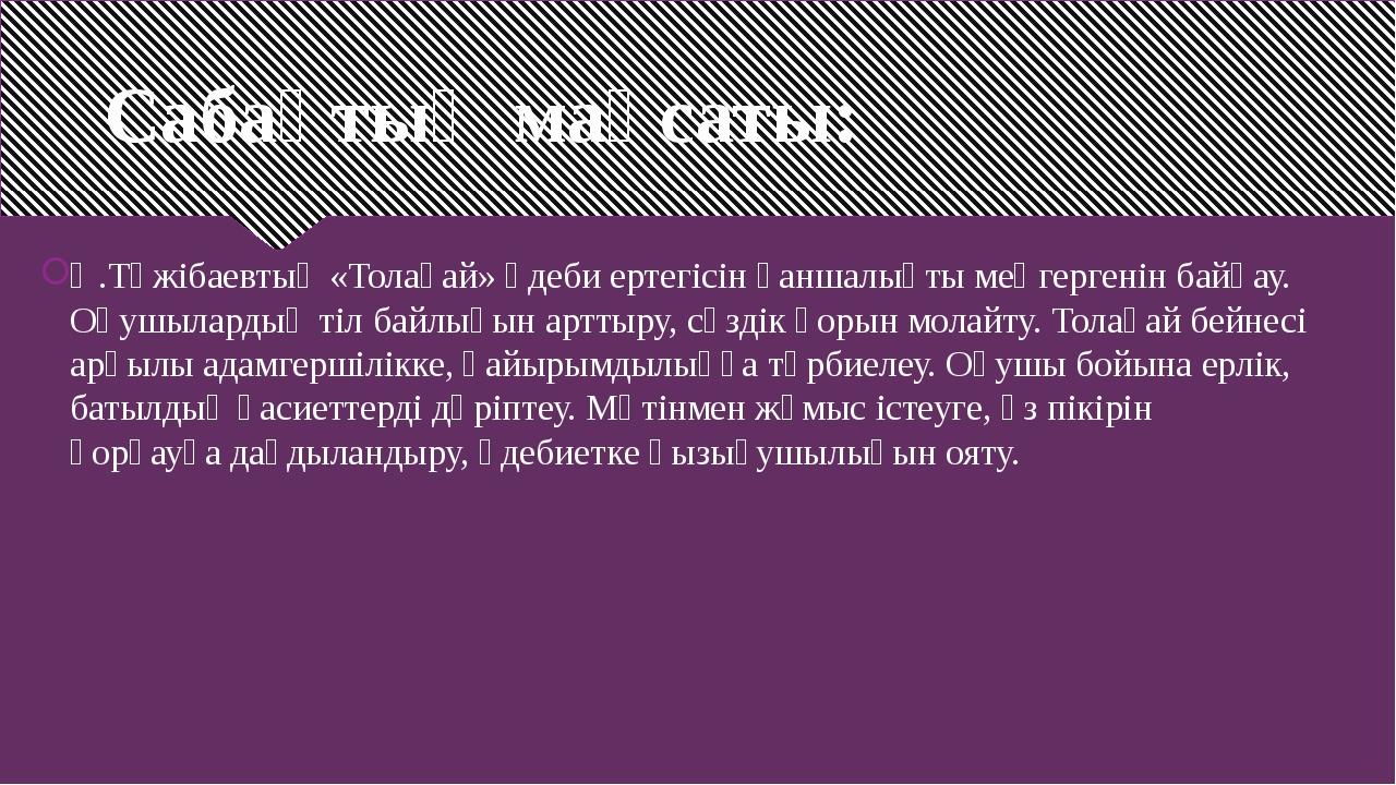 Сабақтың мақсаты: Ә.Тәжібаевтың «Толағай» әдеби ертегісін қаншалықты меңгерге...