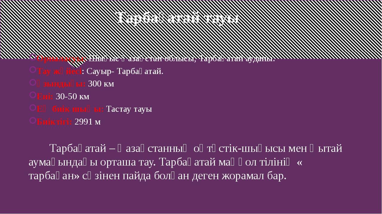 Тарбағатай тауы Орналасуы: Шығыс Қазақстан облысы, Тарбағатай ауданы. Тау жү...