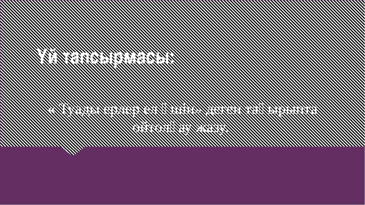Үй тапсырмасы: « Туады ерлер ел үшін» деген тақырыпта ойтолғау жазу.