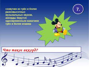 Что такое аккорд? 7. созвучие из трёх и более разновысотных музыкальных звуко