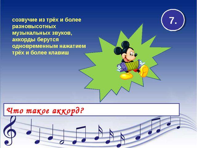 Что такое аккорд? 7. созвучие из трёх и более разновысотных музыкальных звуко...
