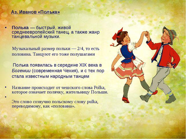 Аз. Иванов «Полька» Полька— быстрый, живой среднеевропейский танец, а также...