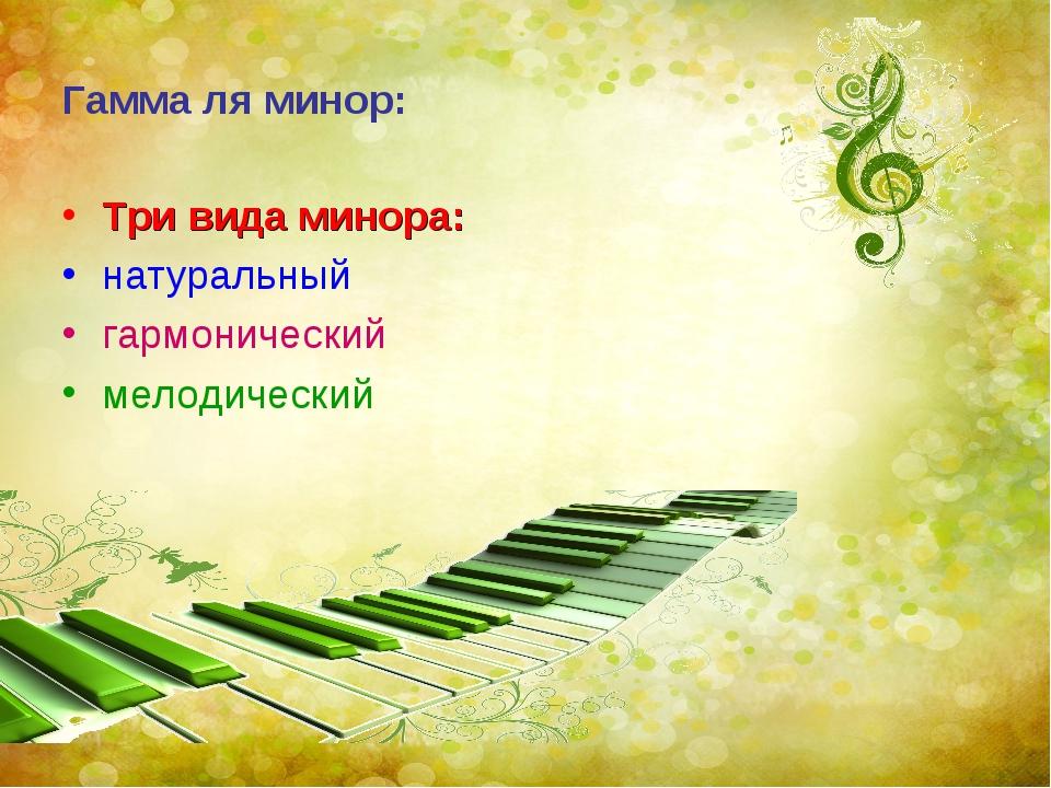 Гамма ля минор: Три вида минора: натуральный гармонический мелодический