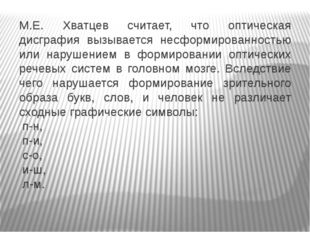 М.Е. Хватцев считает, что оптическая дисграфия вызывается несформированность