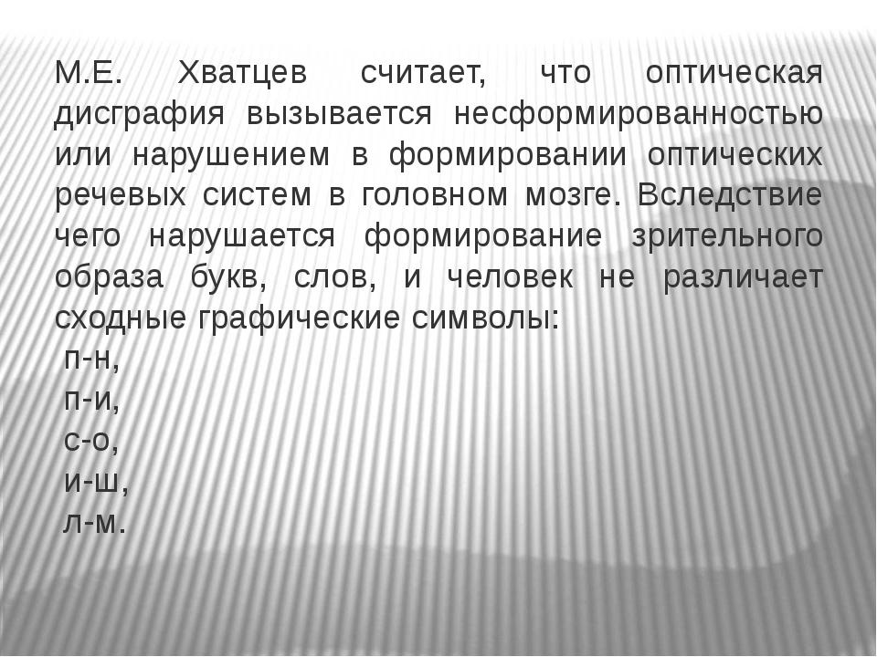 М.Е. Хватцев считает, что оптическая дисграфия вызывается несформированность...