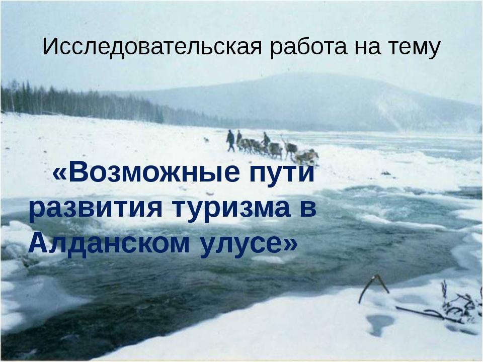 Исследовательская работа на тему «Возможные пути развития туризма в Алданском...