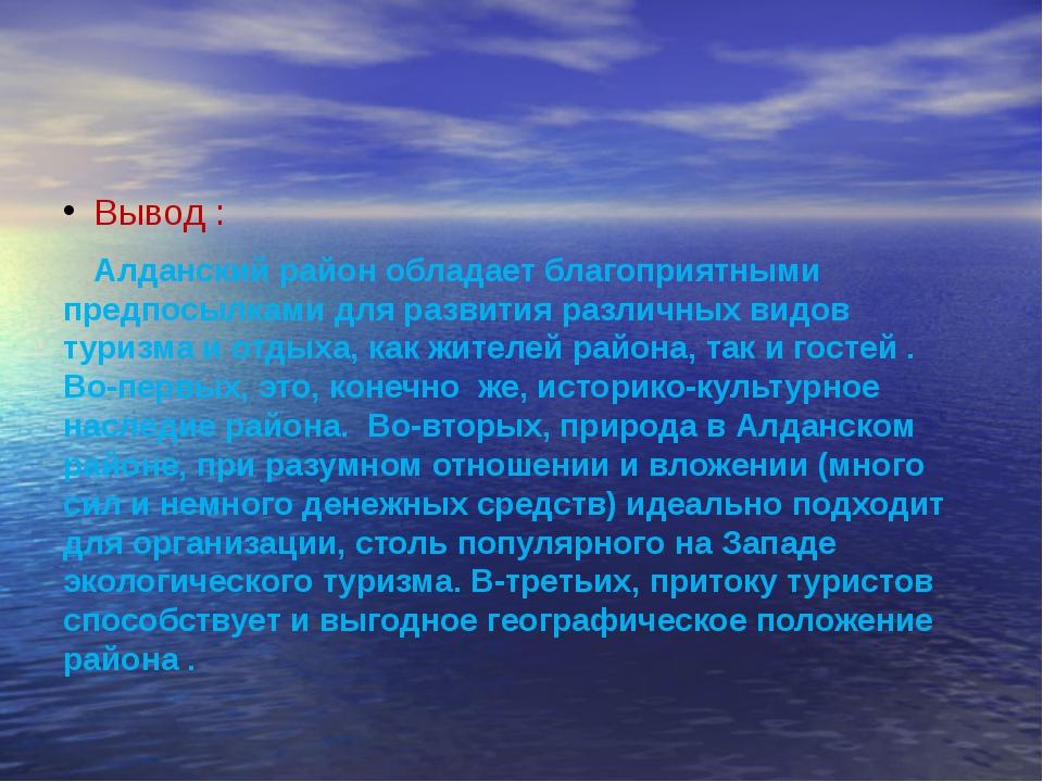 Вывод : Алданский район обладает благоприятными предпосылками для развития р...