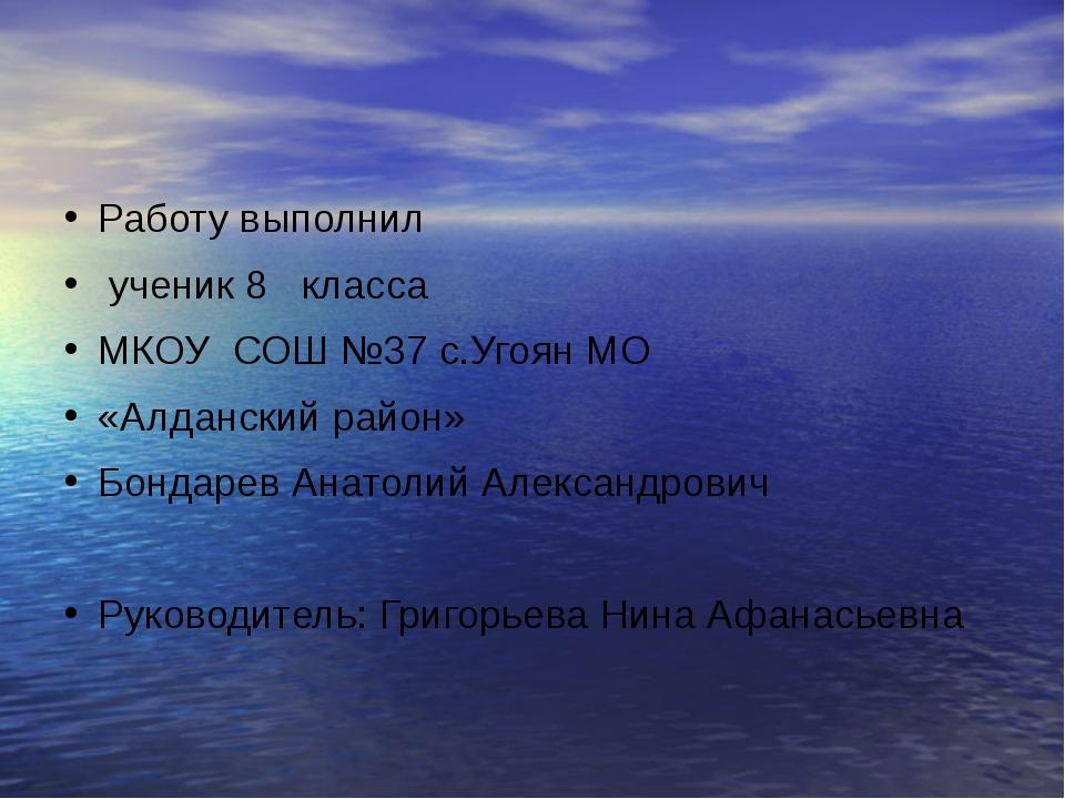 Работу выполнил ученик 8 класса МКОУ СОШ №37 с.Угоян МО «Алданский район» Бо...