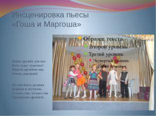 Инсценировка пьесы «Гоша и Маргоша» Наша дружба для нас Всех чудес чудеснее!