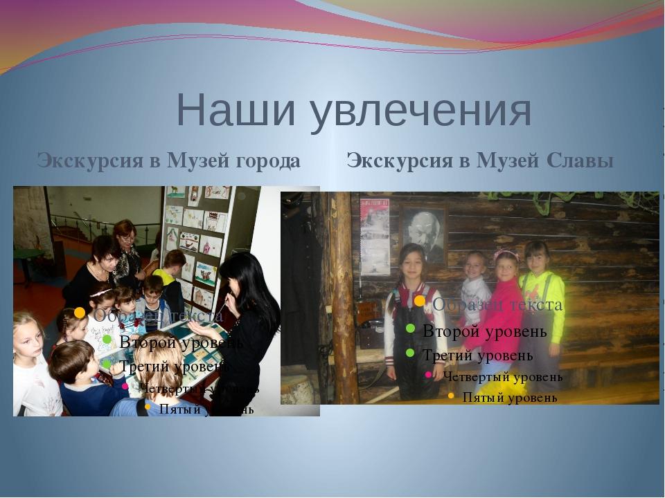 Наши увлечения Экскурсия в Музей города Экскурсия в Музей Славы