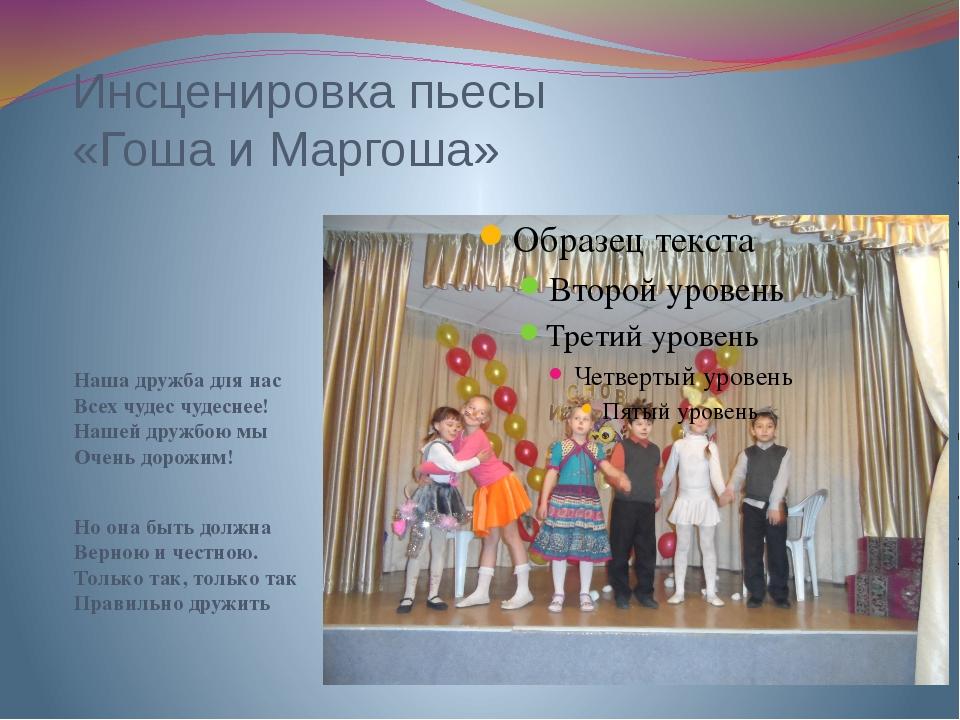 Инсценировка пьесы «Гоша и Маргоша» Наша дружба для нас Всех чудес чудеснее!...