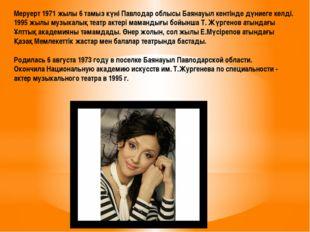 Меруерт 1971 жылы 6 тамыз күні Павлодар облысы Баянауыл кентінде дүниеге келд