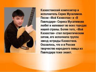 Казахстанский композитор и исполнитель Серик Мусалимов. Песни «Мой Казахстан»