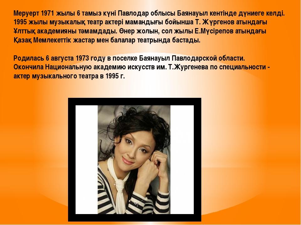 Меруерт 1971 жылы 6 тамыз күні Павлодар облысы Баянауыл кентінде дүниеге келд...