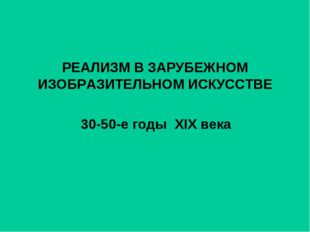 РЕАЛИЗМ В ЗАРУБЕЖНОМ ИЗОБРАЗИТЕЛЬНОМ ИСКУССТВЕ 30-50-е годы XIX века