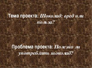 Тема проекта: Шоколад: вред или польза? Проблема проекта: Полезно ли употребл