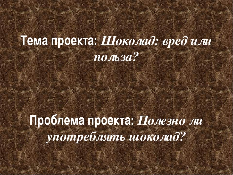 Тема проекта: Шоколад: вред или польза? Проблема проекта: Полезно ли употребл...