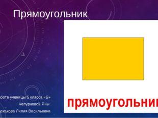 Прямоугольник Работа ученицы 5 класса «Б» Чепурновой Яны. Учитель: Баскакова