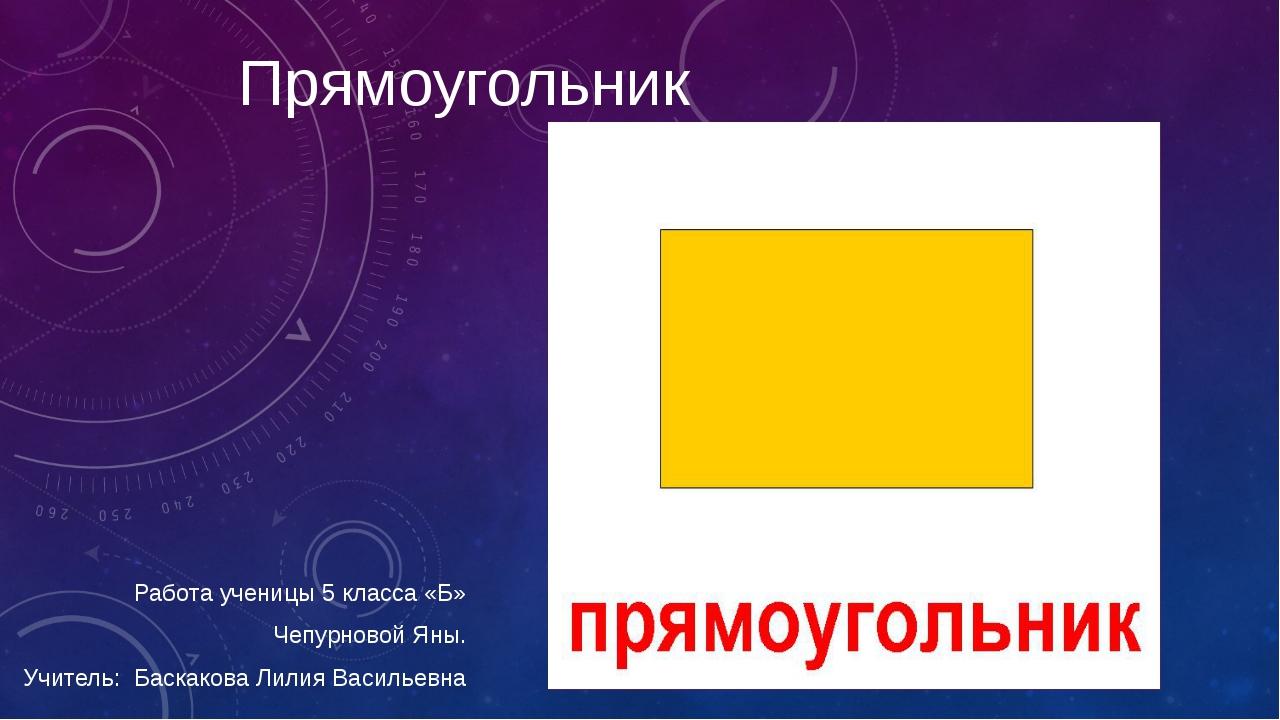 Прямоугольник Работа ученицы 5 класса «Б» Чепурновой Яны. Учитель: Баскакова...