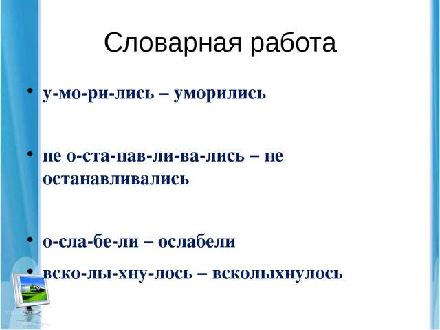 Словарная работа у-мо-ри-лись – уморились не о-ста-нав-ли-ва-лись – не остана...