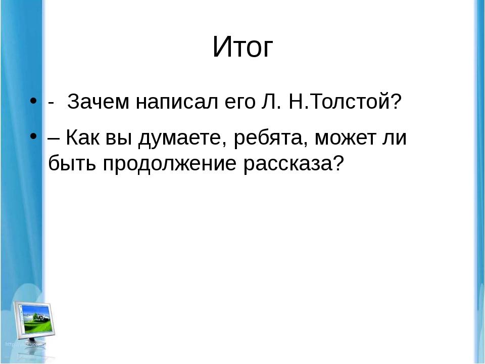 Итог - Зачем написал его Л. Н.Толстой? – Как вы думаете, ребята, может ли быт...