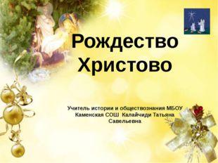 Рождество Христово Учитель истории и обществознания МБОУ Каменская СОШ Калайч