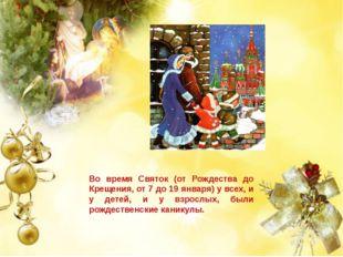 Во время Святок (от Рождества до Крещения, от 7 до 19 января) у всех, и у дет