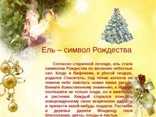 Ель – символ Рождества Согласно старинной легенде, ель стала символом Рождес