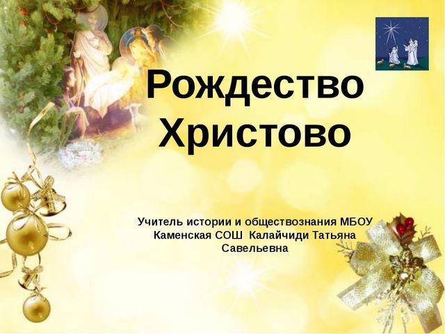 Рождество Христово Учитель истории и обществознания МБОУ Каменская СОШ Калайч...
