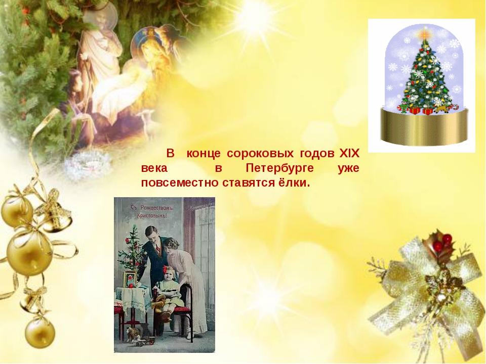 В конце сороковых годов XIX века в Петербурге уже повсеместно ставятся ёлки.