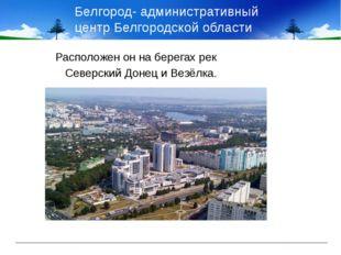 Белгород- административный центр Белгородской области Расположен он на берега