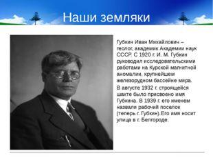 Наши земляки Губкин Иван Михайлович – геолог, академик Академии наук СССР. С