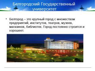 Белгородский Государственный университет Белгород – это крупный город с множе