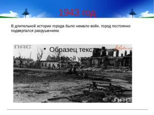 1943 год В длительной истории города было немало войн, город постоянно подвер