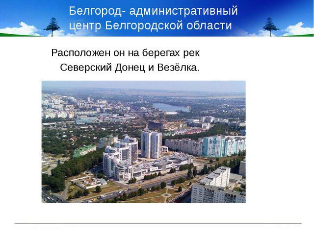Белгород- административный центр Белгородской области Расположен он на берега...