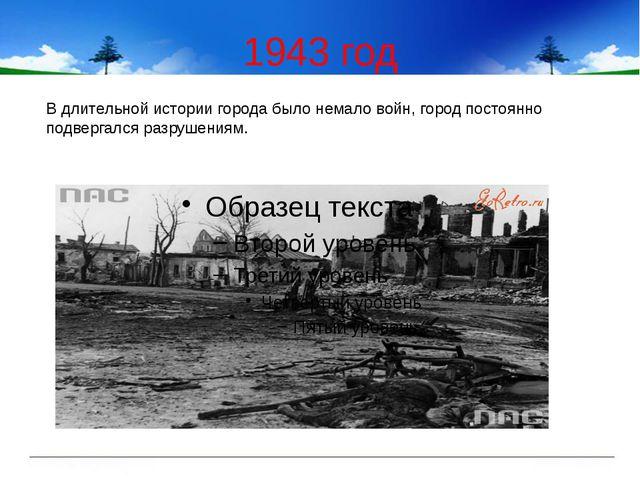 1943 год В длительной истории города было немало войн, город постоянно подвер...