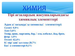 Адам ағзасындағы химиялық элементтері: Сутегі- 9,9% Азот-5,0% Темір, цинк, ма