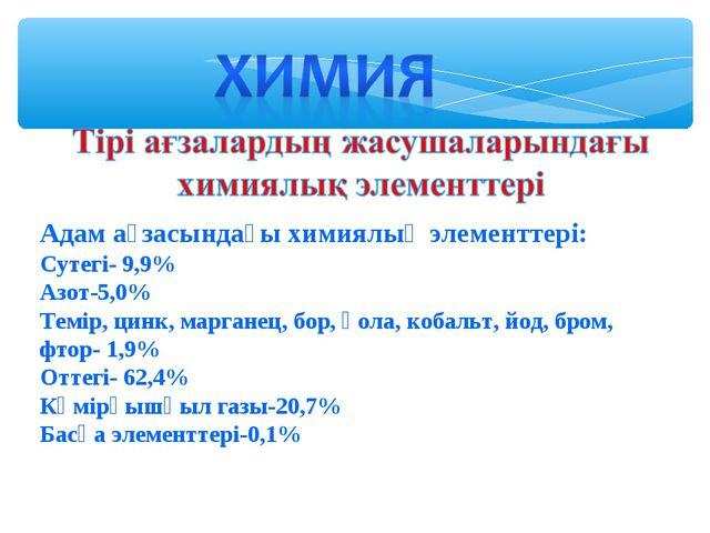 Адам ағзасындағы химиялық элементтері: Сутегі- 9,9% Азот-5,0% Темір, цинк, ма...