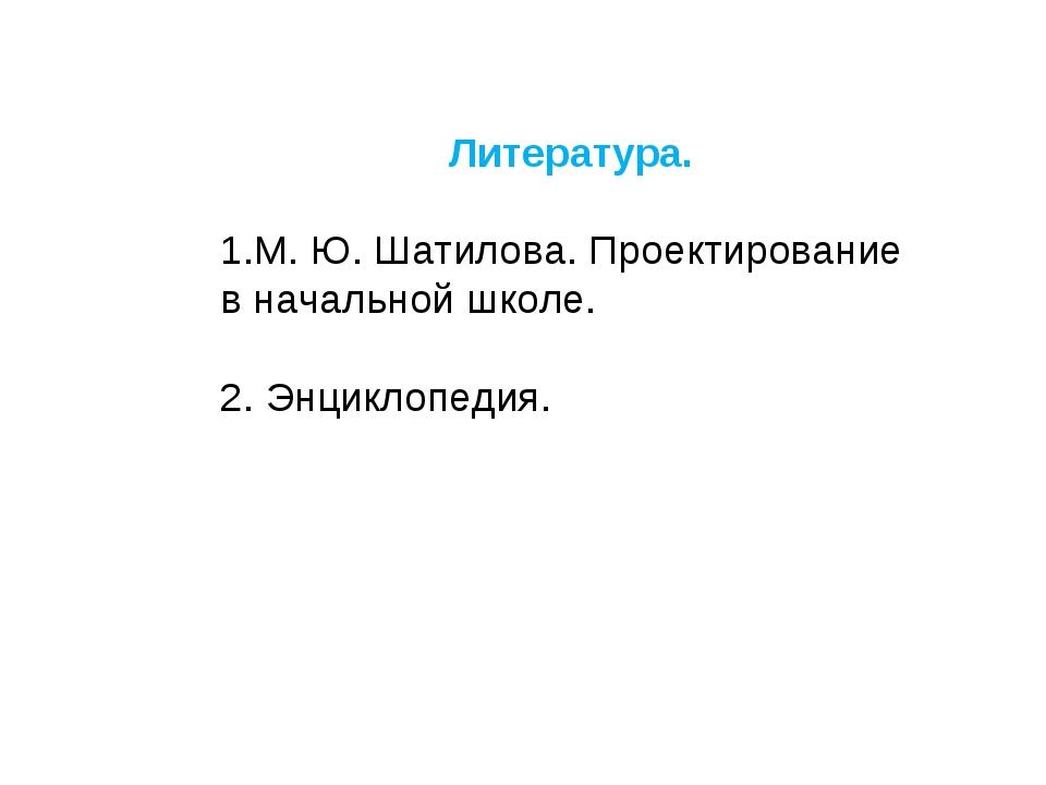 Литература.  1.М. Ю. Шатилова. Проектирование в начальной школе. 2. Энциклоп...