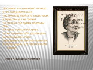 Анна Андреевна Ахматова Мы знаем, что ныне лежит на весах И что совершается н