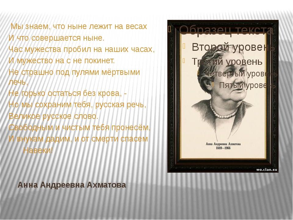 Анна Андреевна Ахматова Мы знаем, что ныне лежит на весах И что совершается н...