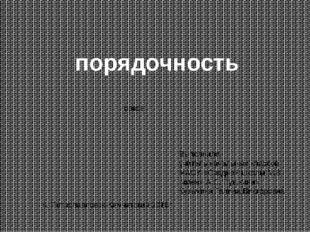 порядочность орксэ Выполнила: учитель начальных классов МАОУ «Средней школы №