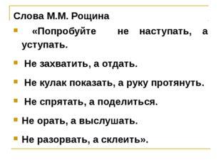Слова М.М. Рощина «Попробуйте не наступать, а уступать. Не захватить, а отдат