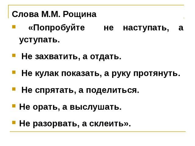 Слова М.М. Рощина «Попробуйте не наступать, а уступать. Не захватить, а отдат...
